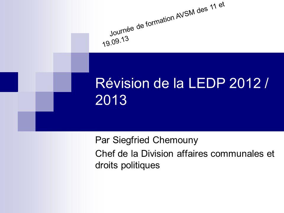 Révision de la LEDP 2012 / 2013 Par Siegfried Chemouny Chef de la Division affaires communales et droits politiques Journée de formation AVSM des 11 et 19.09.13