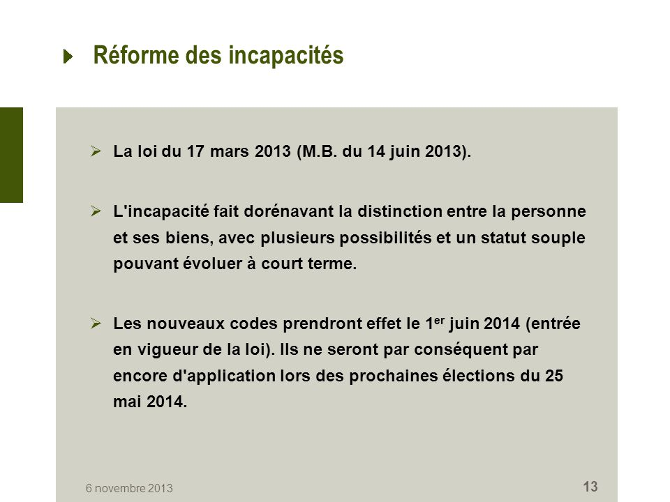 Réforme des incapacités  La loi du 17 mars 2013 (M.B. du 14 juin 2013).  L'incapacité fait dorénavant la distinction entre la personne et ses biens,