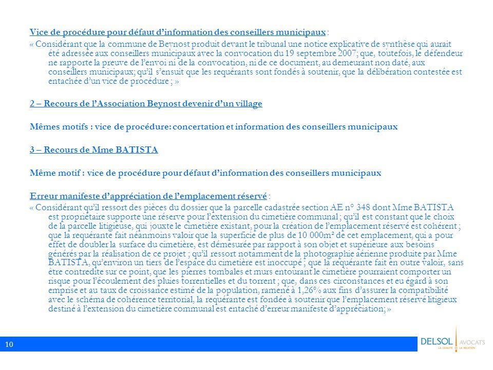 10 Vice de procédure pour défaut d'information des conseillers municipaux : « Considérant que la commune de Beynost produit devant le tribunal une notice explicative de synthèse qui aurait été adressée aux conseillers municipaux avec la convocation du 19 septembre 2007; que, toutefois, le défendeur ne rapporte la preuve de l'envoi ni de la convocation, ni de ce document, au demeurant non daté, aux conseillers municipaux; qu'il s'ensuit que les requérants sont fondés à soutenir, que la délibération contestée est entachée d'un vice de procédure ; » 2 – Recours de l'Association Beynost devenir d'un village Mêmes motifs : vice de procédure: concertation et information des conseillers municipaux 3 – Recours de Mme BATISTA Même motif : vice de procédure pour défaut d'information des conseillers municipaux Erreur manifeste d'appréciation de l'emplacement réservé : « Considérant qu'il ressort des pièces du dossier que la parcelle cadastrée section AE n° 348 dont Mme BATISTA est propriétaire supporte une réserve pour l'extension du cimetière communal ; qu'il est constant que le choix de la parcelle litigieuse, qui jouxte le cimetière existant, pour la création de l'emplacement réservé est cohérent ; que la requérante fait néanmoins valoir que la superficie de plus de 10 000m² de cet emplacement, qui a pour effet de doubler la surface du cimetière, est démesurée par rapport à son objet et supérieure aux besoins générés par la réalisation de ce projet ; qu'il ressort notamment de la photographie aérienne produite par Mme BATISTA, qu'environ un tiers de l'espace du cimetière est inoccupé ; que la requérante fait en outre valoir, sans être contredite sur ce point, que les pierres tombales et murs entourant le cimetière pourraient comporter un risque pour l'écoulement des pluies torrentielles et du torrent ; que, dans ces circonstances et eu égard à son emprise et au taux de croissance estimé de la population, ramené à 1,26% aux fins d'assurer la compatibilité avec le schéma de c