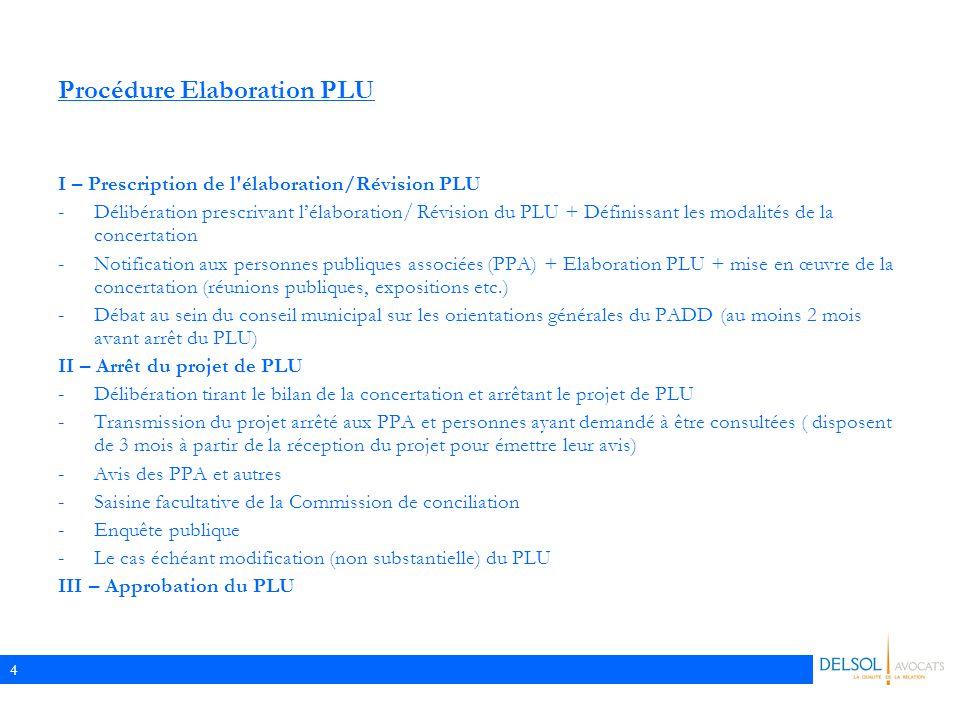 4 Procédure Elaboration PLU I – Prescription de l élaboration/Révision PLU -Délibération prescrivant l'élaboration/ Révision du PLU + Définissant les modalités de la concertation -Notification aux personnes publiques associées (PPA) + Elaboration PLU + mise en œuvre de la concertation (réunions publiques, expositions etc.) -Débat au sein du conseil municipal sur les orientations générales du PADD (au moins 2 mois avant arrêt du PLU) II – Arrêt du projet de PLU -Délibération tirant le bilan de la concertation et arrêtant le projet de PLU -Transmission du projet arrêté aux PPA et personnes ayant demandé à être consultées ( disposent de 3 mois à partir de la réception du projet pour émettre leur avis) -Avis des PPA et autres -Saisine facultative de la Commission de conciliation -Enquête publique -Le cas échéant modification (non substantielle) du PLU III – Approbation du PLU