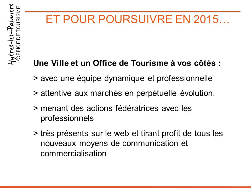 ET POUR POURSUIVRE EN 2015… Une Ville et un Office de Tourisme à vos côtés : >avec une équipe dynamique et professionnelle >attentive aux marchés en p