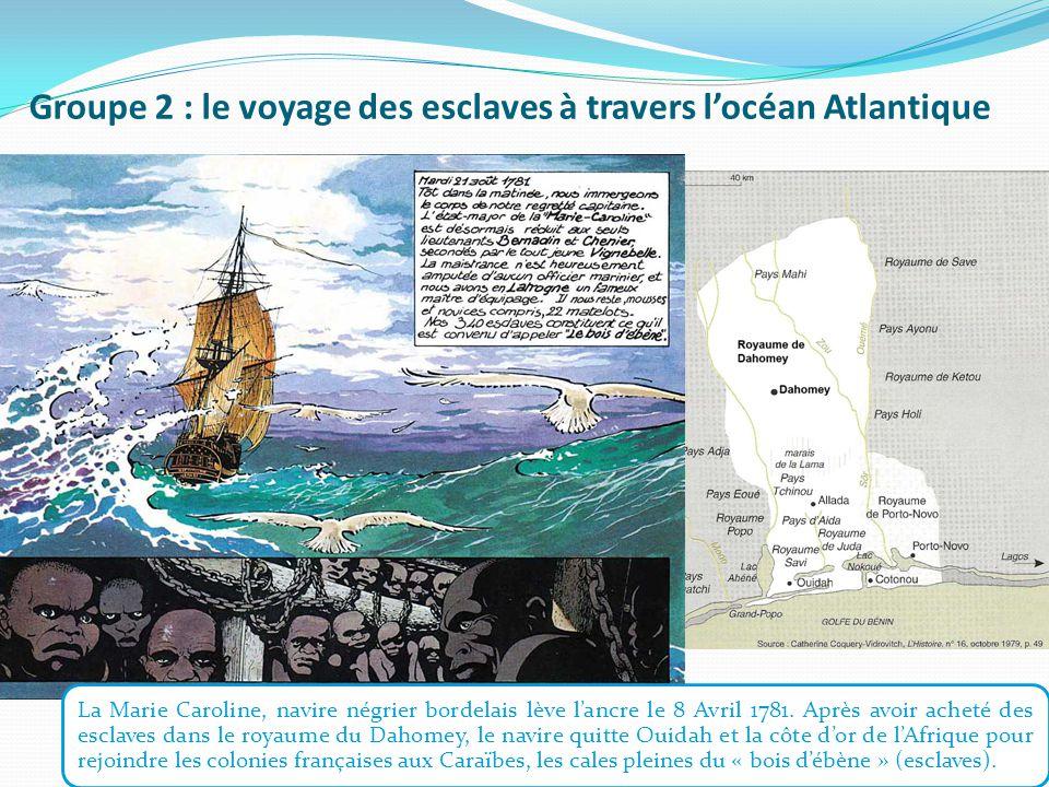 Groupe 2 : le voyage des esclaves à travers l'océan Atlantique La Marie Caroline, navire négrier bordelais lève l'ancre le 8 Avril 1781.