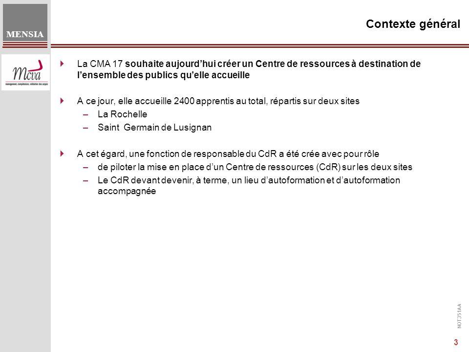 NOT351AA MENSIA 3 Contexte général  La CMA 17 souhaite aujourd'hui créer un Centre de ressources à destination de l'ensemble des publics qu'elle accueille  A ce jour, elle accueille 2400 apprentis au total, répartis sur deux sites –La Rochelle –Saint Germain de Lusignan  A cet égard, une fonction de responsable du CdR a été crée avec pour rôle –de piloter la mise en place d'un Centre de ressources (CdR) sur les deux sites –Le CdR devant devenir, à terme, un lieu d'autoformation et d'autoformation accompagnée