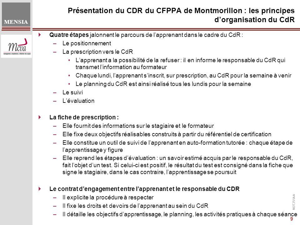 NOT351AA MENSIA 9 Présentation du CDR du CFPPA de Montmorillon : les principes d'organisation du CdR  Quatre étapes jalonnent le parcours de l'apprenant dans le cadre du CdR : –Le positionnement –La prescription vers le CdR L'apprenant a la possibilité de la refuser : il en informe le responsable du CdR qui transmet l'information au formateur Chaque lundi, l'apprenant s'inscrit, sur prescription, au CdR pour la semaine à venir Le planning du CdR est ainsi réalisé tous les lundis pour la semaine –Le suivi –L'évaluation  La fiche de prescription : –Elle fournit des informations sur le stagiaire et le formateur –Elle fixe deux objectifs réalisables construits à partir du référentiel de certification –Elle constitue un outil de suivi de l'apprenant en auto-formation tutorée : chaque étape de l'apprentissage y figure –Elle reprend les étapes d'évaluation : un savoir estimé acquis par le responsable du CdR, fait l'objet d'un test.