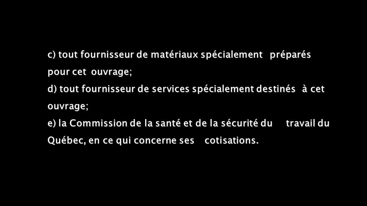 c)tout fournisseur de matériaux spécialement préparés pour cet ouvrage; d) tout fournisseur de services spécialement destinés à cet ouvrage; e)la Commission de la santé et de la sécurité du travail du Québec, en ce qui concerne ses cotisations.