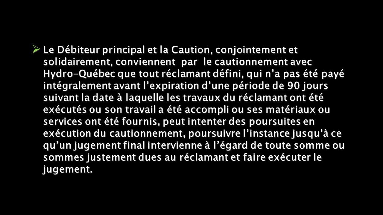  Le Débiteur principal et la Caution, conjointement et solidairement, conviennent par le cautionnement avec Hydro-Québec que tout réclamant défini, qui n'a pas été payé intégralement avant l'expiration d'une période de 90 jours suivant la date à laquelle les travaux du réclamant ont été exécutés ou son travail a été accompli ou ses matériaux ou services ont été fournis, peut intenter des poursuites en exécution du cautionnement, poursuivre l'instance jusqu'à ce qu'un jugement final intervienne à l'égard de toute somme ou sommes justement dues au réclamant et faire exécuter le jugement.