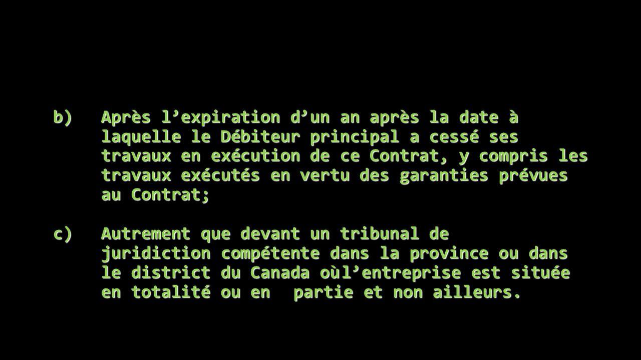 b)Après l'expiration d'un an après la date à laquelle le Débiteur principal a cessé ses travaux en exécution de ce Contrat, y compris les travaux exécutés en vertu des garanties prévues au Contrat; c)Autrement que devant un tribunal de juridiction compétente dans la province ou dans le district du Canada oùl'entreprise est située en totalité ou en partie et non ailleurs.