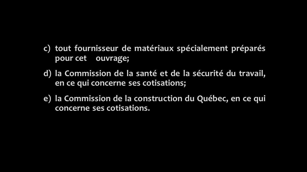 c)tout fournisseur de matériaux spécialement préparés pour cet ouvrage; d) la Commission de la santé et de la sécurité du travail, en ce qui concerne ses cotisations; e)la Commission de la construction du Québec, en ce qui concerne ses cotisations.