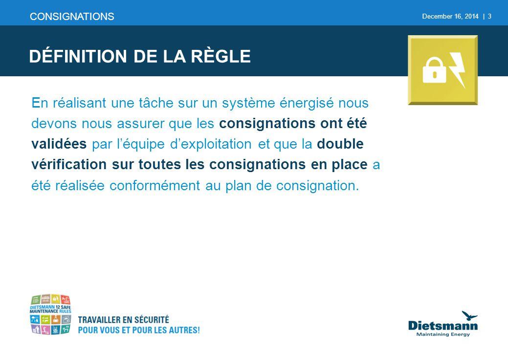 December 16, 2014 | 3 DÉFINITION DE LA RÈGLE CONSIGNATIONS En réalisant une tâche sur un système énergisé nous devons nous assurer que les consignatio