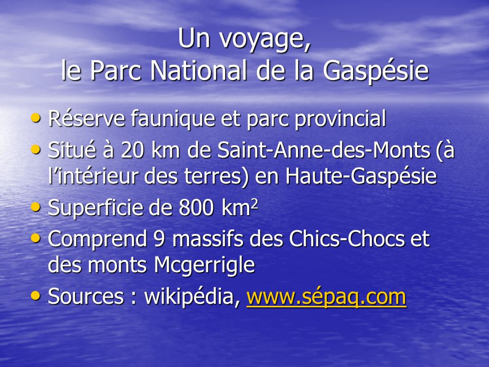 Un voyage, le Parc National de la Gaspésie Réserve faunique et parc provincial Réserve faunique et parc provincial Situé à 20 km de Saint-Anne-des-Monts (à l'intérieur des terres) en Haute-Gaspésie Situé à 20 km de Saint-Anne-des-Monts (à l'intérieur des terres) en Haute-Gaspésie Superficie de 800 km 2 Superficie de 800 km 2 Comprend 9 massifs des Chics-Chocs et des monts Mcgerrigle Comprend 9 massifs des Chics-Chocs et des monts Mcgerrigle Sources : wikipédia, www.sépaq.com Sources : wikipédia, www.sépaq.comwww.sépaq.com
