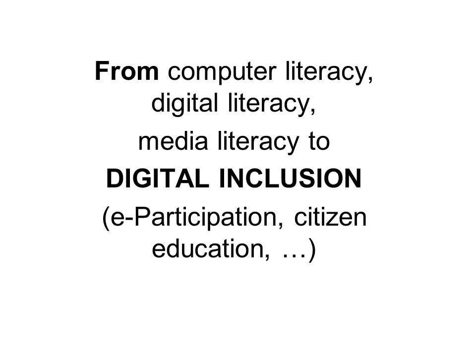 From computer literacy, digital literacy, media literacy to DIGITAL INCLUSION (e-Participation, citizen education, …)