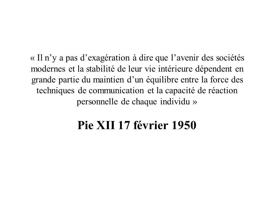 « Il n'y a pas d'exagération à dire que l'avenir des sociétés modernes et la stabilité de leur vie intérieure dépendent en grande partie du maintien d'un équilibre entre la force des techniques de communication et la capacité de réaction personnelle de chaque individu » Pie XII 17 février 1950