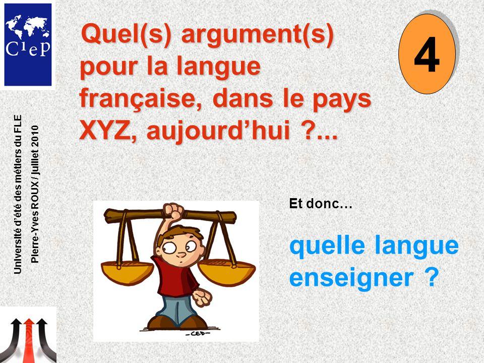 Quel(s) argument(s) pour la langue française, dans le pays XYZ, aujourd'hui ?... Et donc… quelle langue enseigner ? 4 4 Université d'été des métiers d