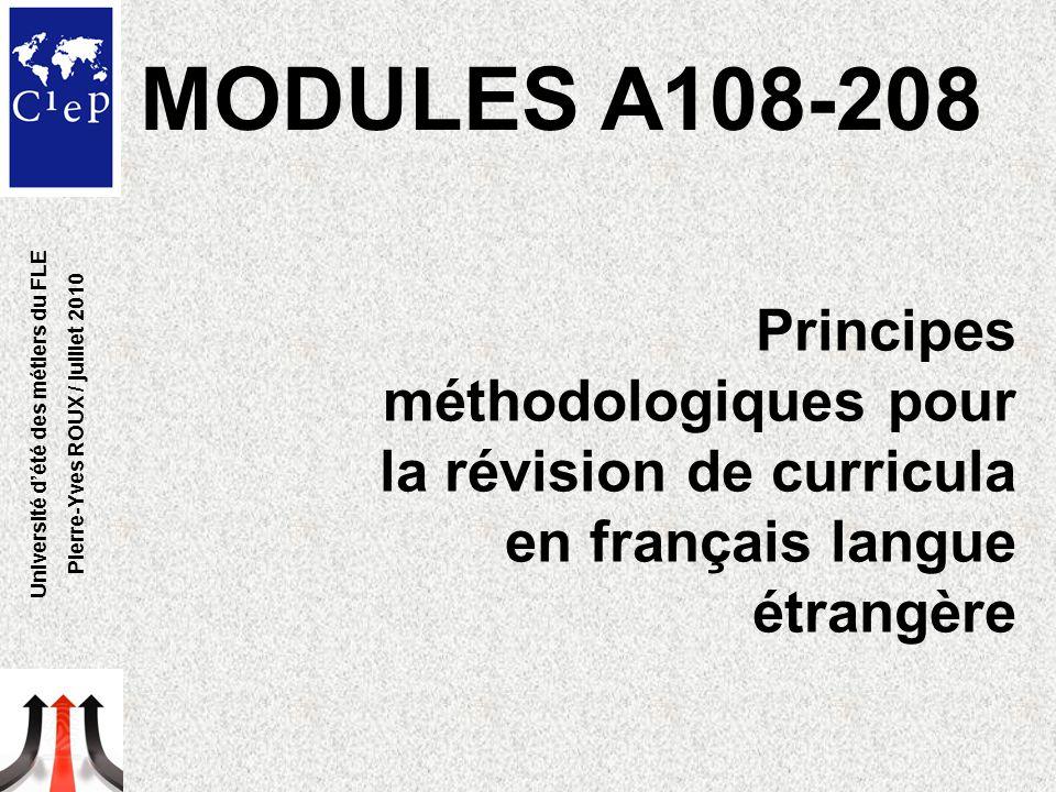 Université d'été des métiers du FLE Pierre-Yves ROUX / juillet 2010 Principes méthodologiques pour la révision de curricula en français langue étrangère MODULES A108-208