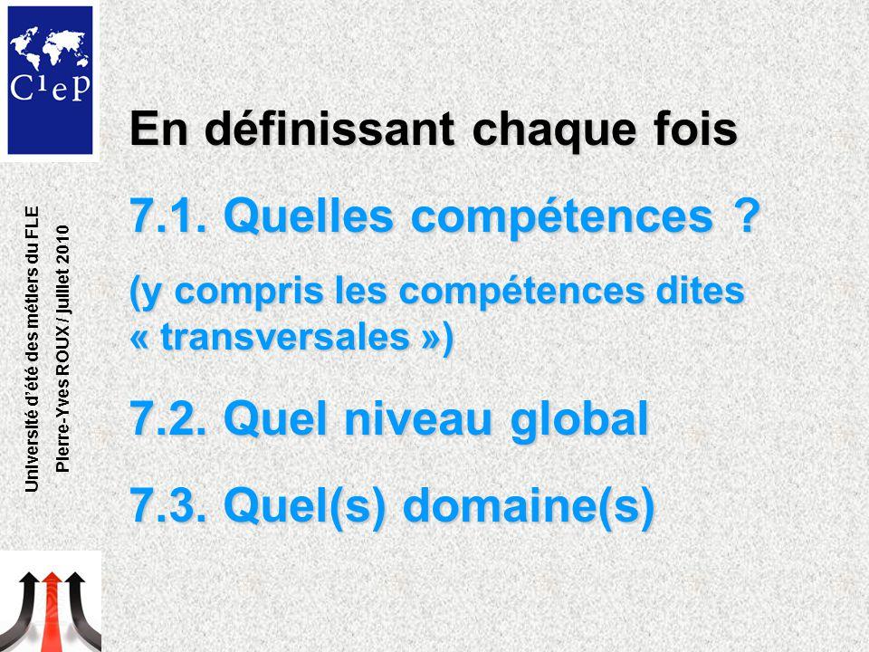 En définissant chaque fois 7.1. Quelles compétences ? (y compris les compétences dites « transversales ») 7.2. Quel niveau global 7.3. Quel(s) domaine