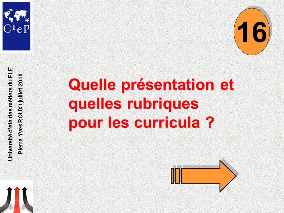 Quelle présentation et quelles rubriques pour les curricula ? 16 Université d'été des métiers du FLE Pierre-Yves ROUX / juillet 2010