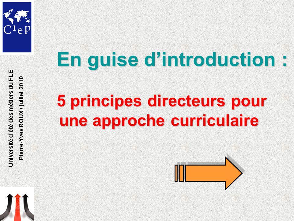 En guise d'introduction : 5 principes directeurs pour une approche curriculaire Université d'été des métiers du FLE Pierre-Yves ROUX / juillet 2010