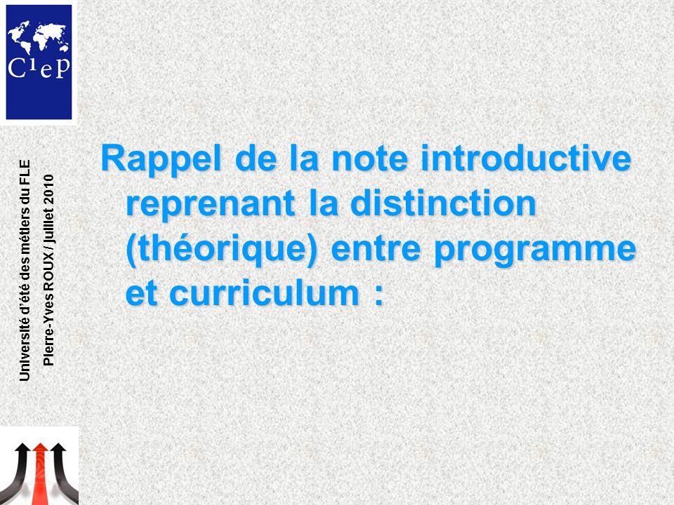 Rappel de la note introductive reprenant la distinction (théorique) entre programme et curriculum : Université d'été des métiers du FLE Pierre-Yves ROUX / juillet 2010