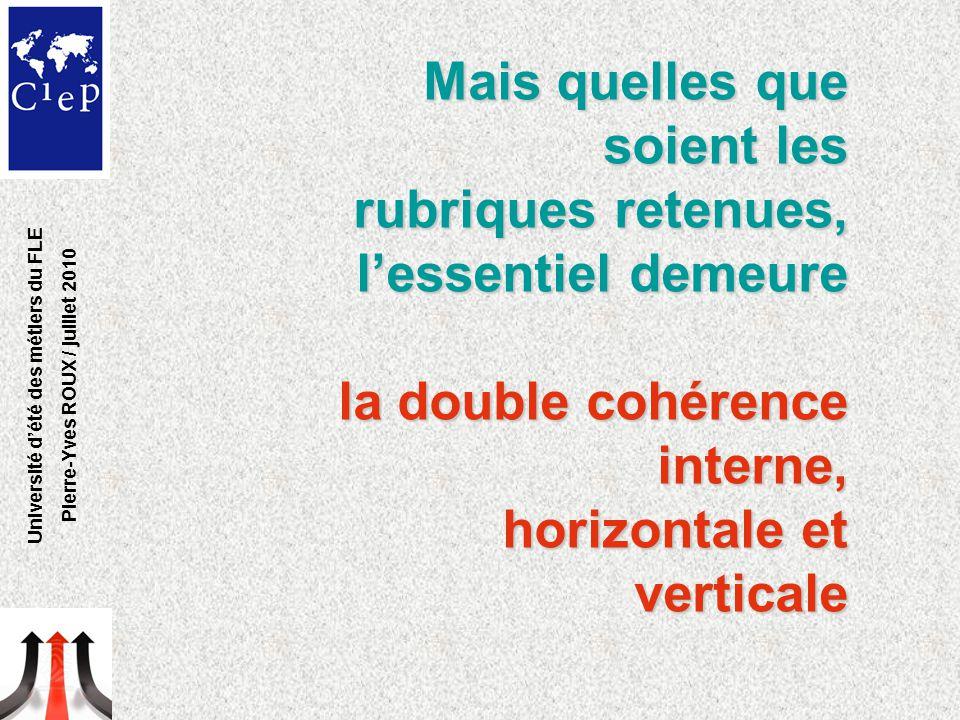 Mais quelles que soient les rubriques retenues, l'essentiel demeure la double cohérence interne, la double cohérence interne, horizontale et verticale horizontale et verticale Université d'été des métiers du FLE Pierre-Yves ROUX / juillet 2010