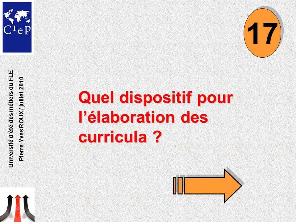 Quel dispositif pour l'élaboration des curricula ? 17 Université d'été des métiers du FLE Pierre-Yves ROUX / juillet 2010