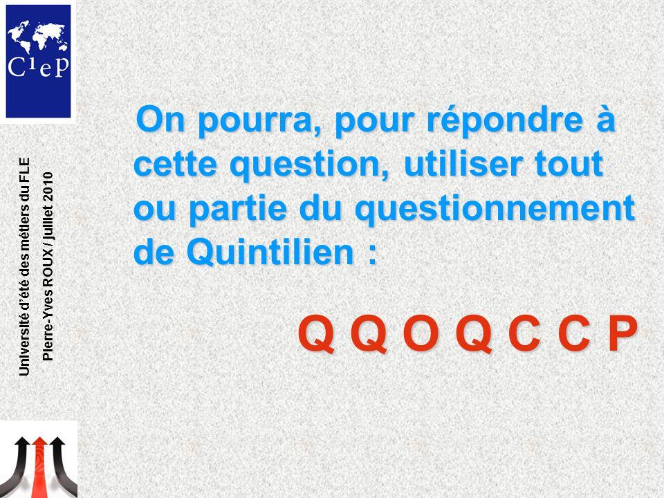 On pourra, pour répondre à cette question, utiliser tout ou partie du questionnement de Quintilien : Q Q O Q C C P Université d'été des métiers du FLE Pierre-Yves ROUX / juillet 2010