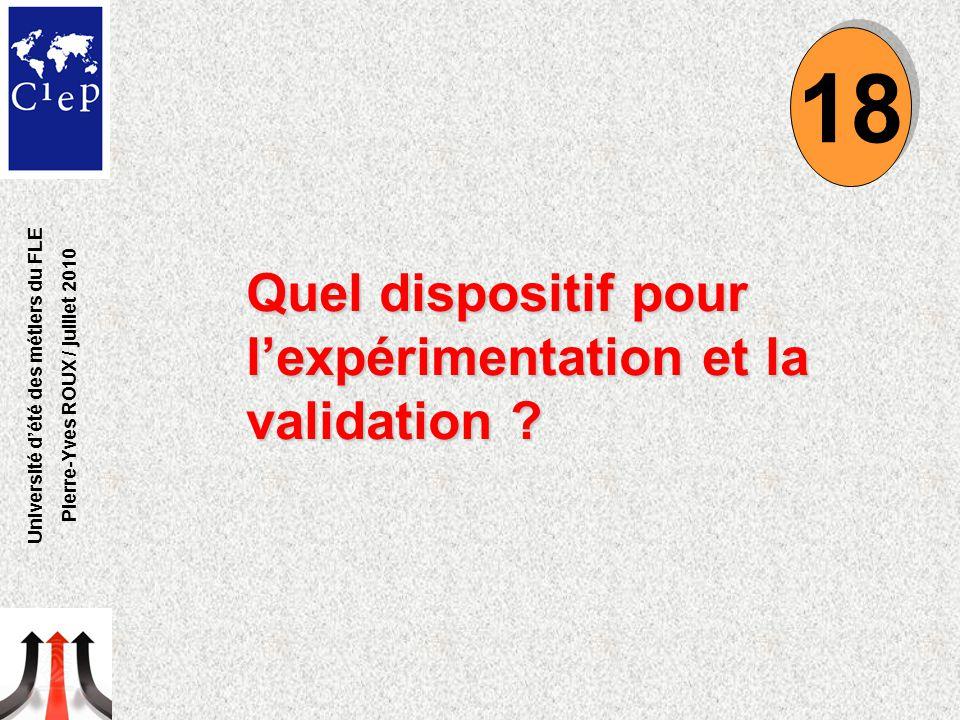 Quel dispositif pour l'expérimentation et la validation ? 18 Université d'été des métiers du FLE Pierre-Yves ROUX / juillet 2010