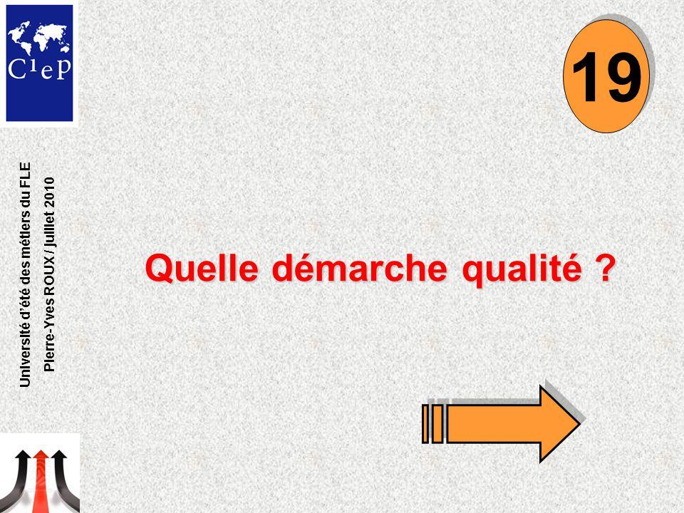 Quelle démarche qualité ? 19 Université d'été des métiers du FLE Pierre-Yves ROUX / juillet 2010