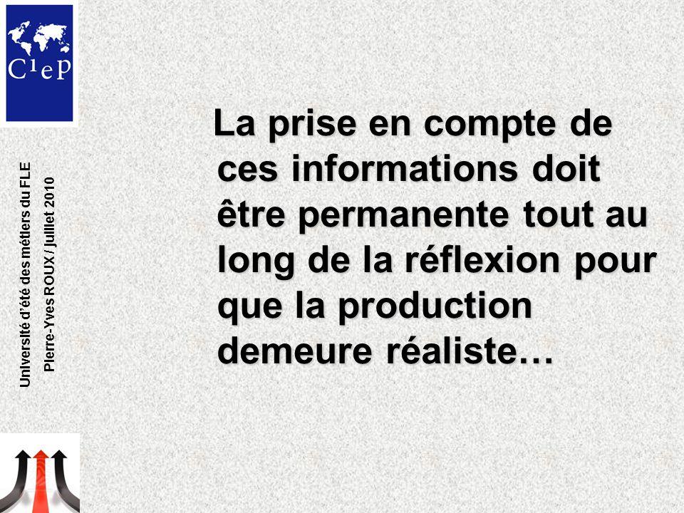 La prise en compte de ces informations doit être permanente tout au long de la réflexion pour que la production demeure réaliste… Université d'été des métiers du FLE Pierre-Yves ROUX / juillet 2010