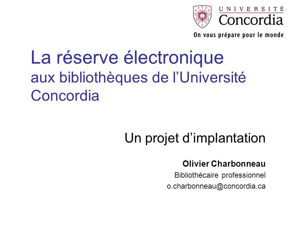 La réserve électronique aux bibliothèques de l'Université Concordia Un projet d'implantation Olivier Charbonneau Bibliothécaire professionnel o.charbonneau@concordia.ca