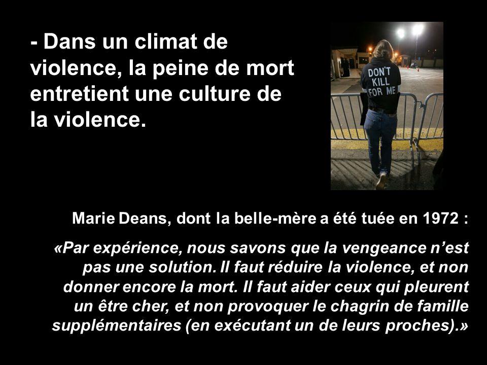 - Dans un climat de violence, la peine de mort entretient une culture de la violence. Marie Deans, dont la belle-mère a été tuée en 1972 : «Par expéri