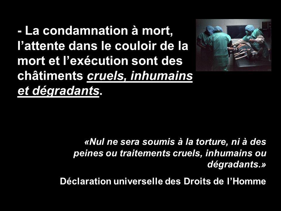 - La condamnation à mort, l'attente dans le couloir de la mort et l'exécution sont des châtiments cruels, inhumains et dégradants. «Nul ne sera soumis
