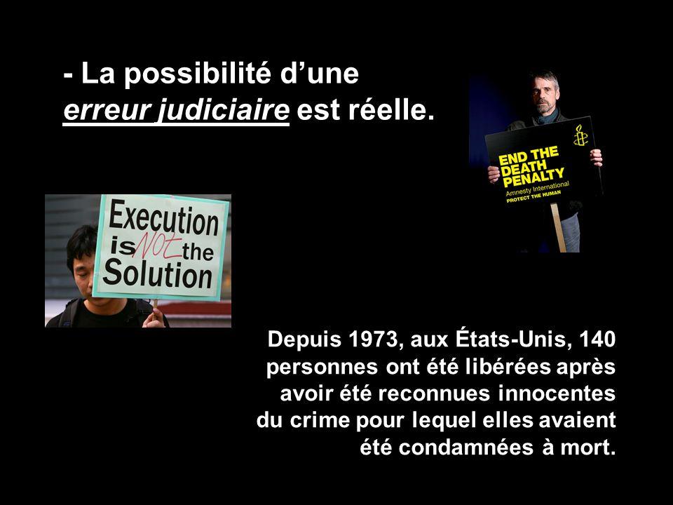 - La possibilité d'une erreur judiciaire est réelle. Depuis 1973, aux États-Unis, 140 personnes ont été libérées après avoir été reconnues innocentes