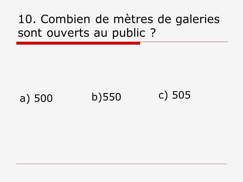 10. Combien de mètres de galeries sont ouverts au public ? a) 500 b)550 c) 505