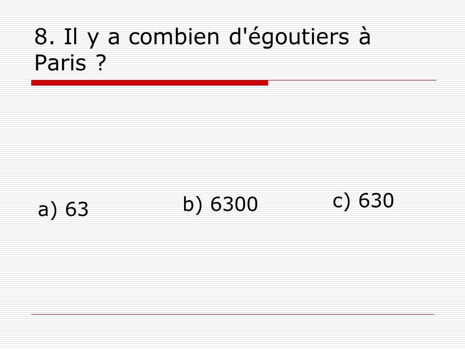 8. Il y a combien d égoutiers à Paris ? a) 63 c) 630 b) 6300
