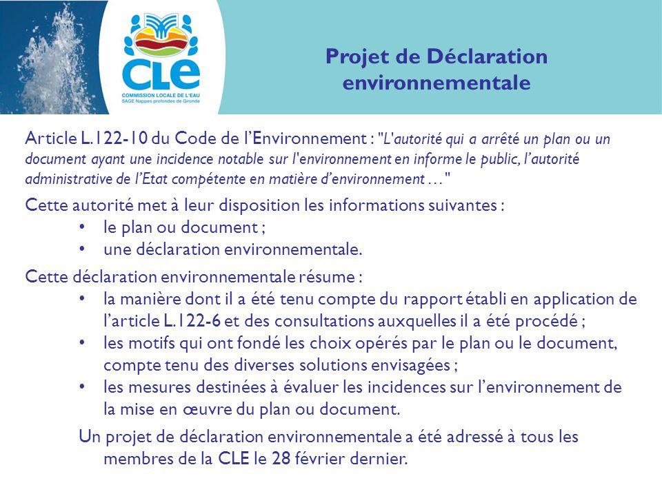 Projet de Déclaration environnementale Article L.122-10 du Code de l'Environnement : L autorité qui a arrêté un plan ou un document ayant une incidence notable sur l environnement en informe le public, l'autorité administrative de l'Etat compétente en matière d'environnement … Cette autorité met à leur disposition les informations suivantes : le plan ou document ; une déclaration environnementale.