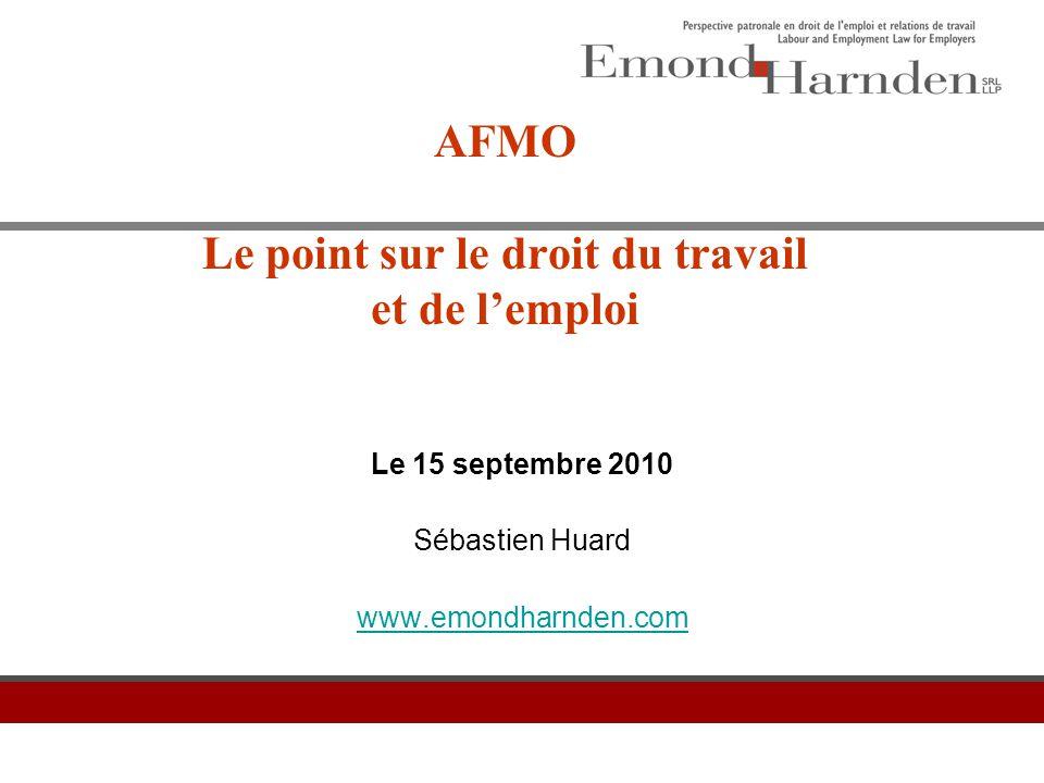 AFMO Le point sur le droit du travail et de l'emploi Le 15 septembre 2010 Sébastien Huard www.emondharnden.com