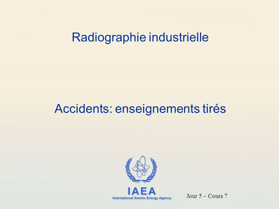 IAEA International Atomic Energy Agency Radiographie industrielle Accidents: enseignements tirés Jour 5 – Cours 7