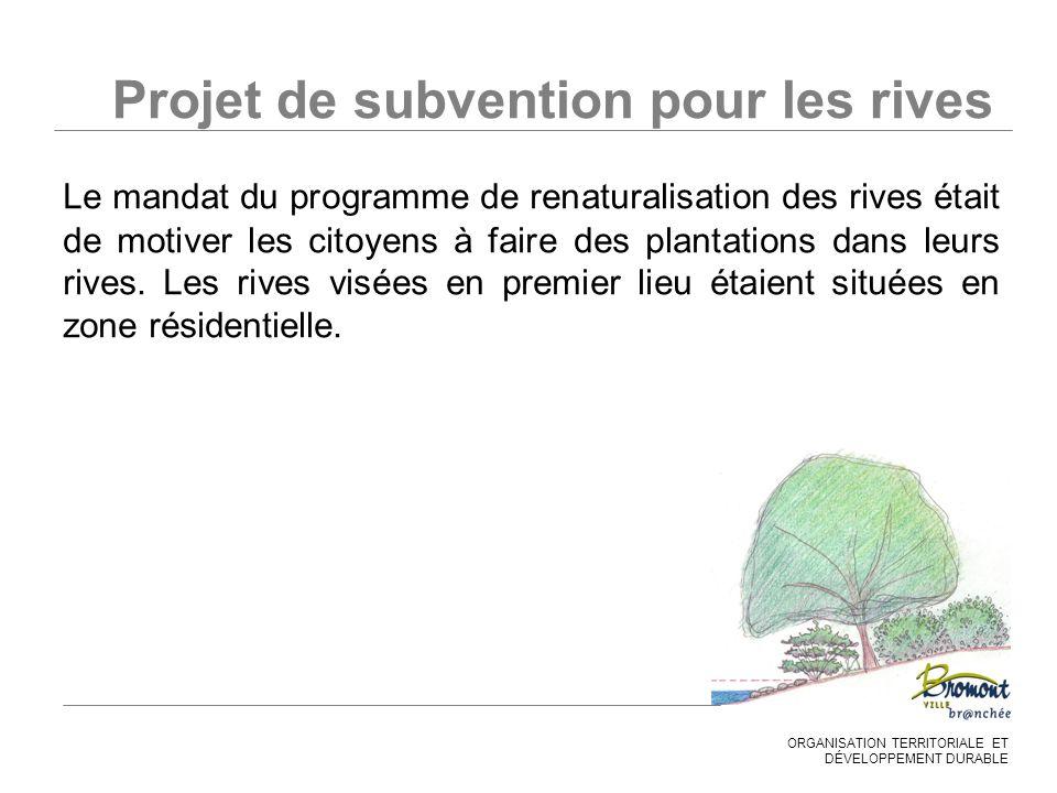 ORGANISATION TERRITORIALE ET DÉVELOPPEMENT DURABLE Projet de subvention pour les rives Le mandat du programme de renaturalisation des rives était de motiver les citoyens à faire des plantations dans leurs rives.