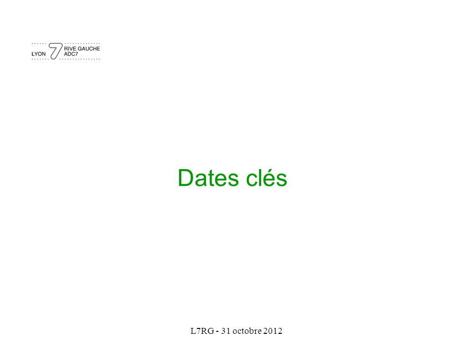 L7RG - 31 octobre 2012 Dates clés