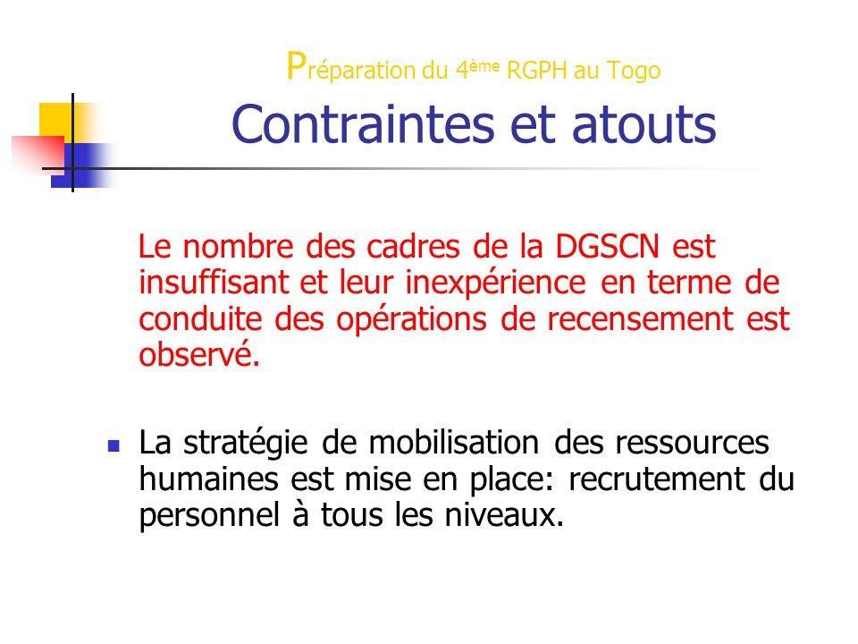 P réparation du 4 ème RGPH au Togo Contraintes et atouts Le nombre des cadres de la DGSCN est insuffisant et leur inexpérience en terme de conduite des opérations de recensement est observé.