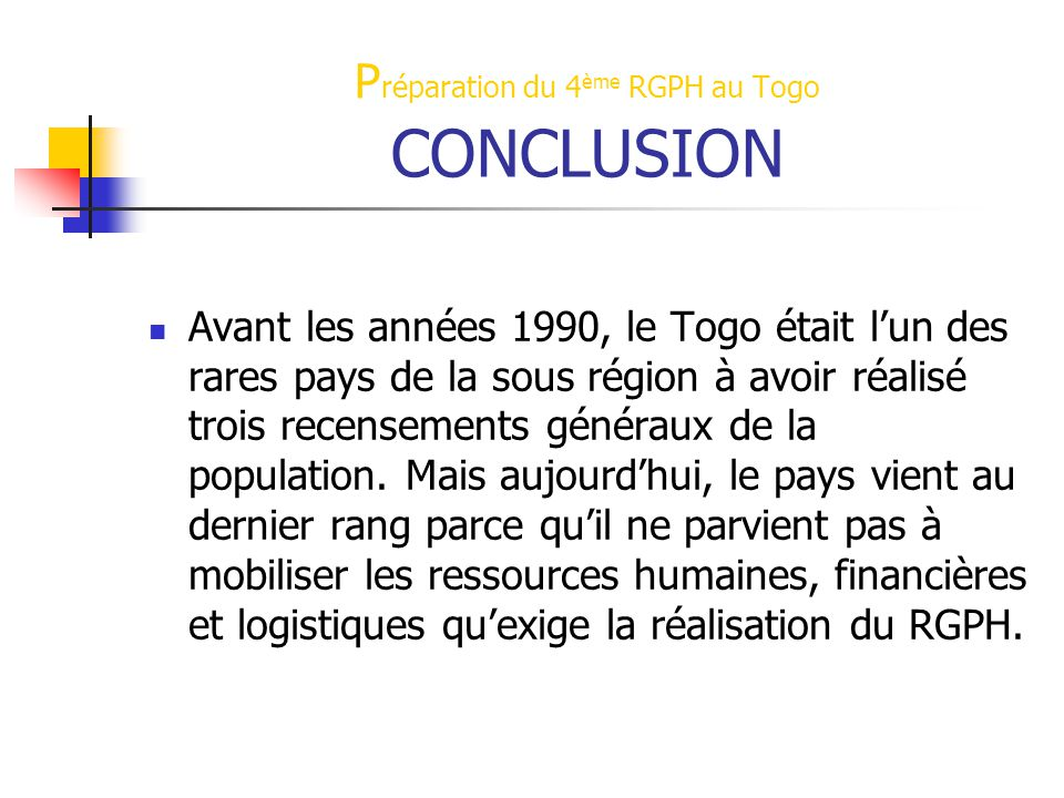P réparation du 4 ème RGPH au Togo CONCLUSION Avant les années 1990, le Togo était l'un des rares pays de la sous région à avoir réalisé trois recensements généraux de la population.