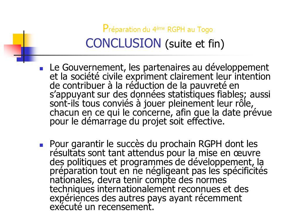 P réparation du 4 ème RGPH au Togo CONCLUSION (suite et fin) Le Gouvernement, les partenaires au développement et la société civile expriment clairement leur intention de contribuer à la réduction de la pauvreté en s'appuyant sur des données statistiques fiables; aussi sont-ils tous conviés à jouer pleinement leur rôle, chacun en ce qui le concerne, afin que la date prévue pour le démarrage du projet soit effective.