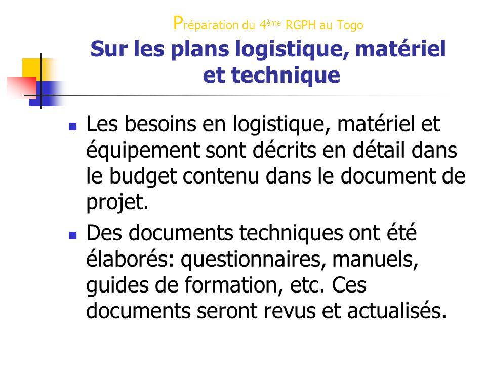 P réparation du 4 ème RGPH au Togo Sur les plans logistique, matériel et technique Les besoins en logistique, matériel et équipement sont décrits en détail dans le budget contenu dans le document de projet.