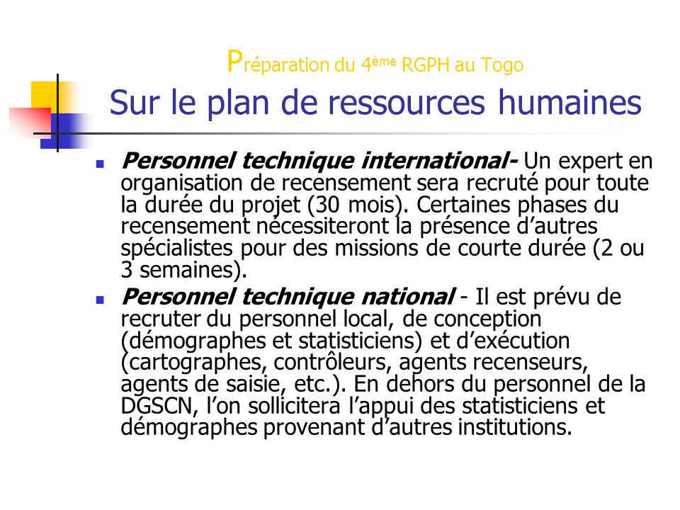 P réparation du 4 ème RGPH au Togo Sur le plan de ressources humaines Personnel technique international- Un expert en organisation de recensement sera recruté pour toute la durée du projet (30 mois).