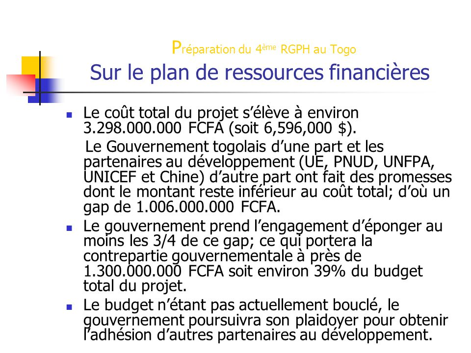 P réparation du 4 ème RGPH au Togo Sur le plan de ressources financières Le coût total du projet s'élève à environ 3.298.000.000 FCFA (soit 6,596,000 $).