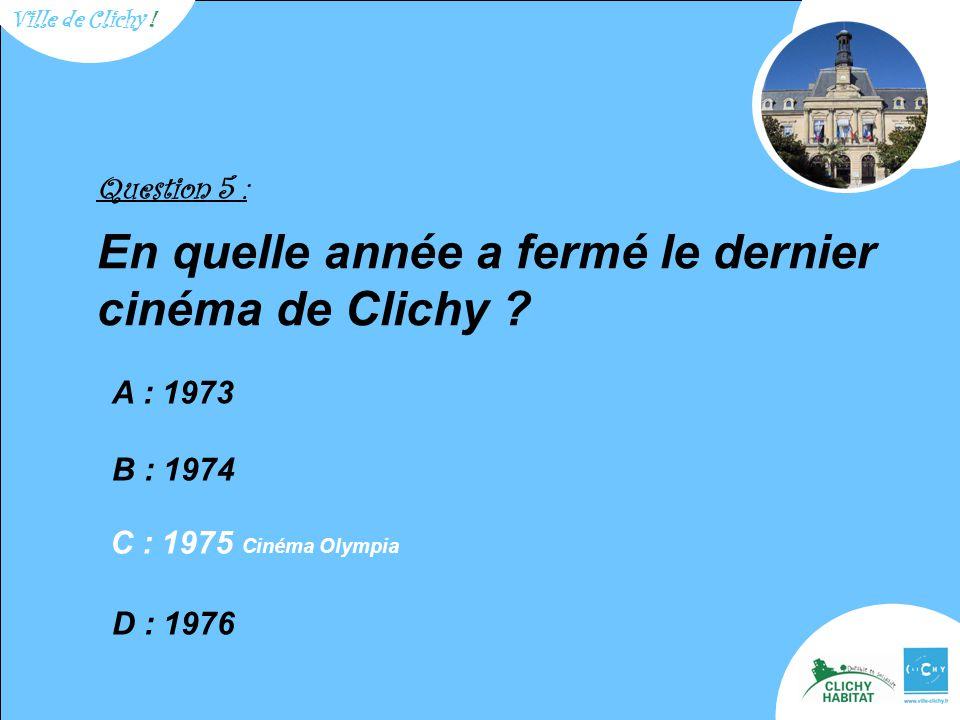 Question 5 : En quelle année a fermé le dernier cinéma de Clichy .