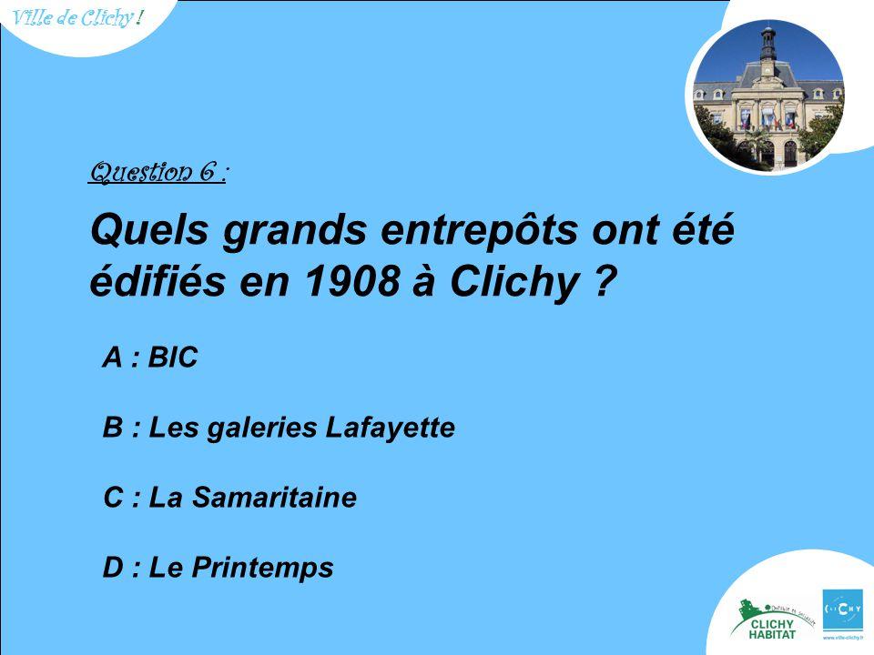 Question 6 : Quels grands entrepôts ont été édifiés en 1908 à Clichy .
