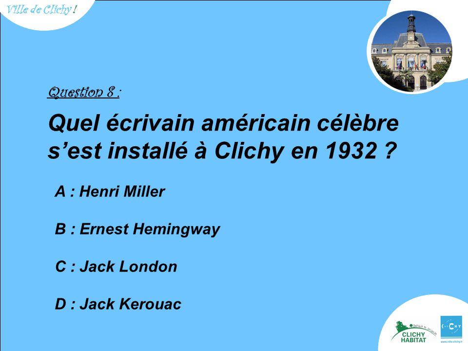 Question 8 : Quel écrivain américain célèbre s'est installé à Clichy en 1932 .
