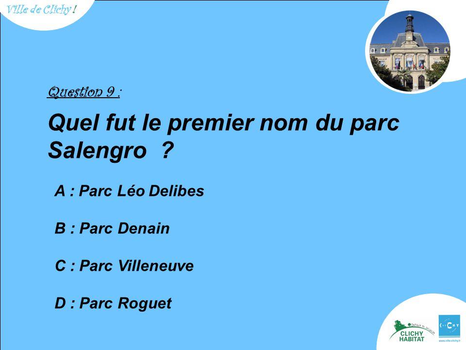 Question 9 : Quel fut le premier nom du parc Salengro ? A : Parc Léo Delibes B : Parc Denain C : Parc Villeneuve D : Parc Roguet Ville de Clichy !