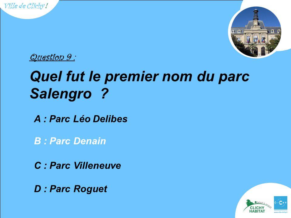 Question 9 : Quel fut le premier nom du parc Salengro ? A : Parc Léo Delibes C : Parc Villeneuve D : Parc Roguet B : Parc Denain Ville de Clichy !